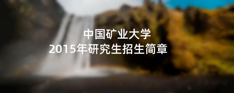 2015年考研招生简章:中国矿业大学2015年硕士研究生招生简章