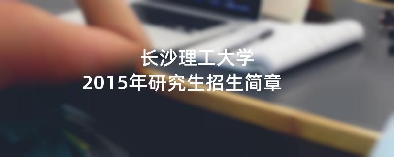 2015年考研招生简章:长沙理工大学2015年硕士研究生招生简章