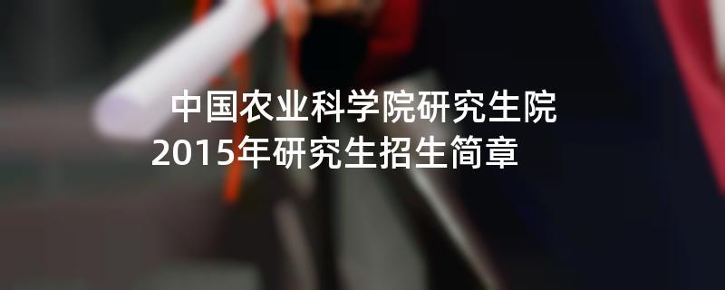 2015年中国农业科学院研究生院招收攻读硕士学位研究生简章