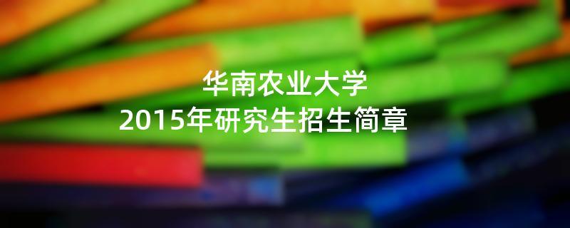 2015年考研招生简章:华南农业大学2015年硕士研究生招生简章