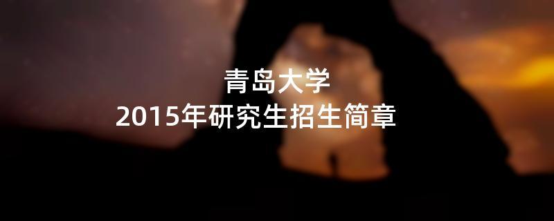 2015年青岛大学招收攻读硕士学位研究生简章