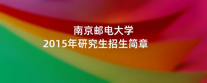 2015年南京邮电大学招收攻读硕士学位研究生简章
