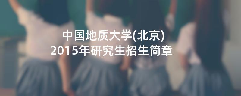 2015年中国地质大学(北京)考研招生简章