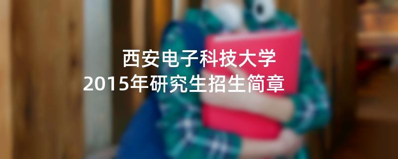 2015年西安电子科技大学招收攻读硕士学位研究生简章