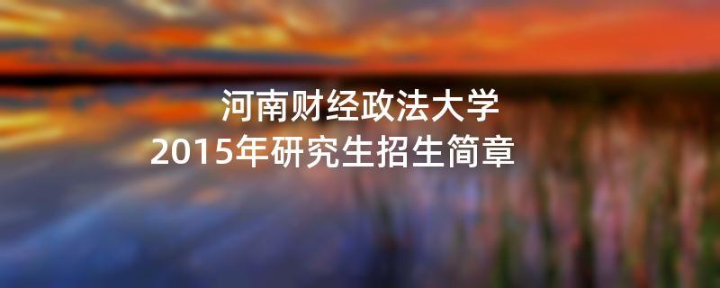 2015年考研招生简章:河南财经政法大学2015年研究生招生简章