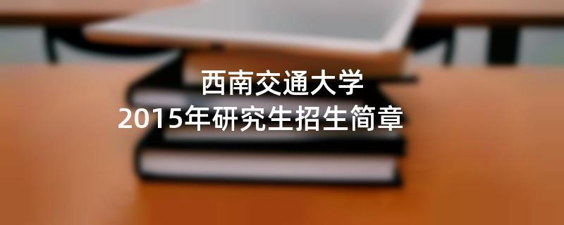 2015年考研招生简章:2015年西南交通大学考研招生简章