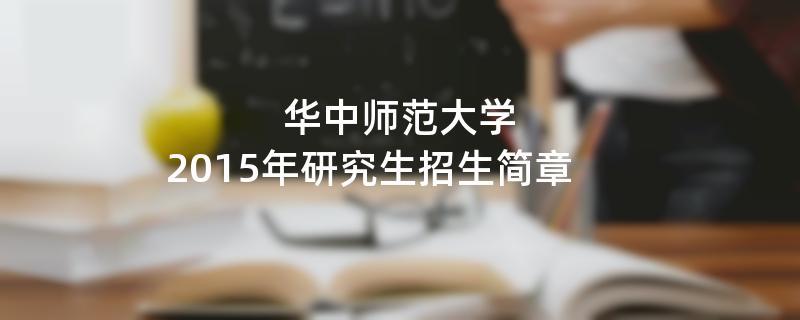 2015年考研招生简章:2015年华中师范大学考研招生简章