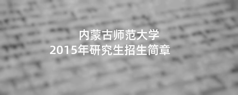 2015年考研招生简章:内蒙古师范大学2015年研究生招生简章