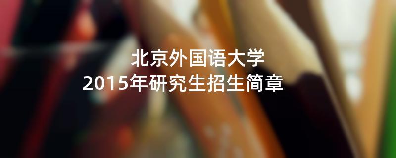 2015年北京外国语大学招收攻读硕士学位研究生简章