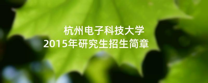 2015年考研招生简章:杭州电子科技大学2015年硕士研究生招生简章