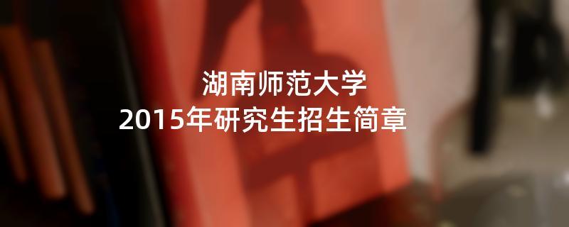 2015年考研招生简章:湖南师范大学2015年硕士研究生招生简章