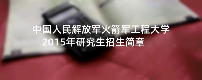 2015年考研招生简章:中国人民解放军火箭军工程大学2015年研究生招生简章