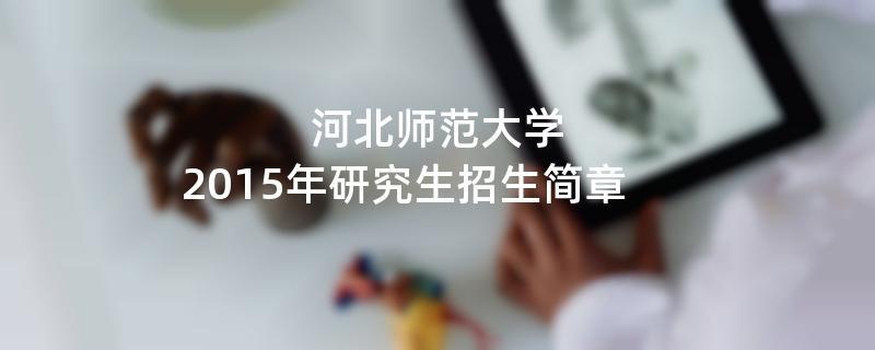 2015年河北师范大学招收攻读硕士学位研究生简章