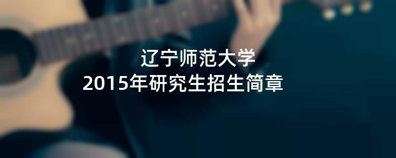 2015年考研招生简章:辽宁师范大学2015年研究生招生简章