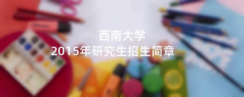 2015年考研招生简章:西南大学2015年硕士研究生招生简章