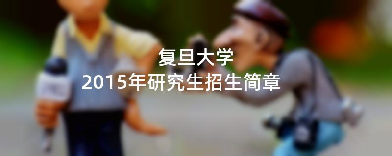 2015年考研招生简章:复旦大学2015年硕士研究生招生简章