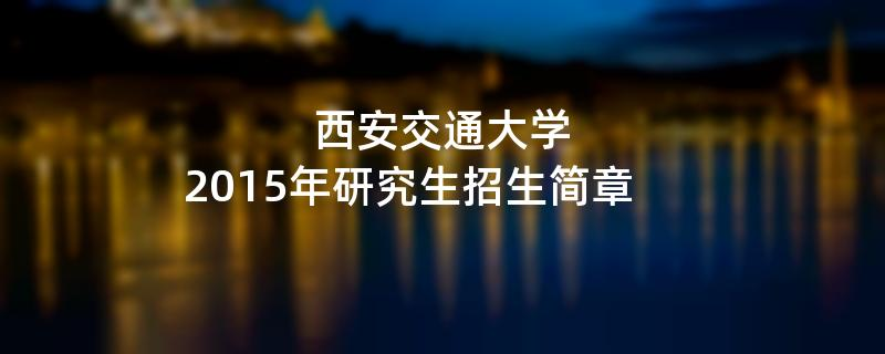 2015年考研招生简章:西安交通大学2015年研究生招生简章
