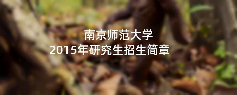 2015年考研招生简章:南京师范大学2015年硕士研究生招生简章