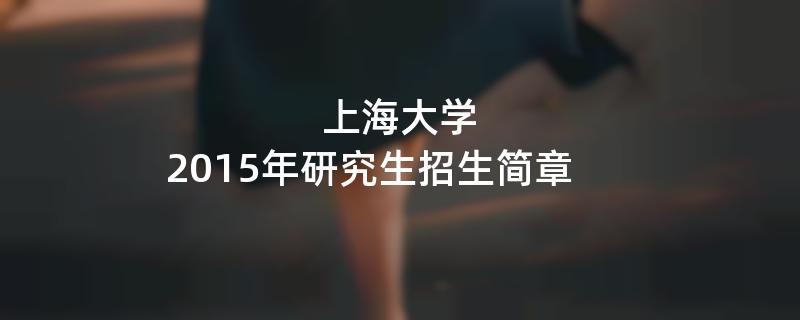 2015年考研招生简章:上海大学2015年硕士研究生招生简章