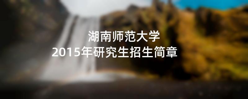 2015年湖南师范大学考研招生简章