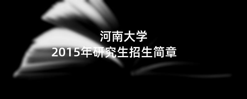 2015年考研招生简章:河南大学2015年研究生招生简章