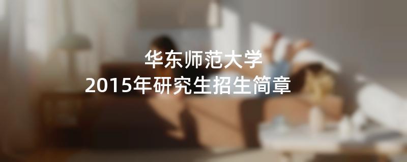 2015年华东师范大学考研招生简章