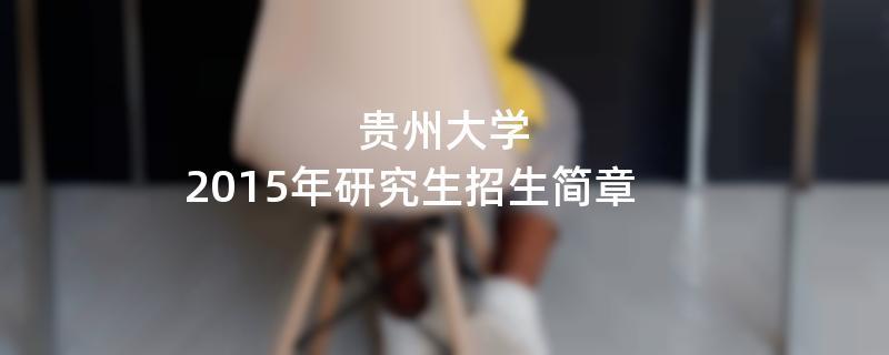 2015年考研招生简章:贵州大学2015年研究生招生简章