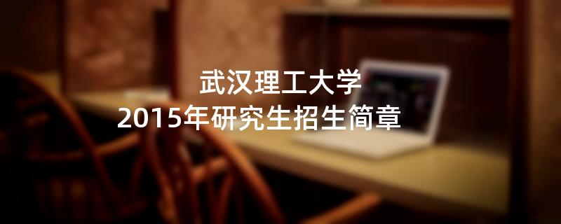 2015年武汉理工大学考研招生简章
