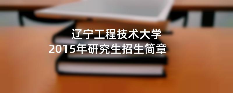 2015年辽宁工程技术大学招收攻读硕士学位研究生简章