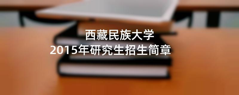2015年考研招生简章:西藏民族大学2015年硕士研究生招生简章