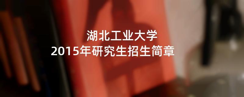 2015年湖北工业大学招收攻读硕士学位研究生简章