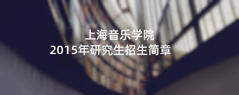 2015年考研招生简章:2015年上海音乐学院考研招生简章