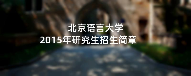 2015年考研招生简章:2015年北京语言大学考研招生简章