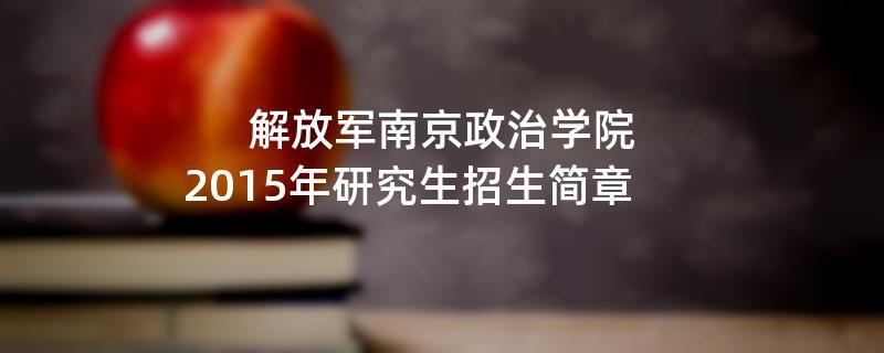 2015年考研招生简章:解放军南京政治学院2015年硕士研究生招生简章