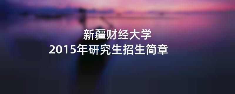2015年新疆财经大学考研招生简章