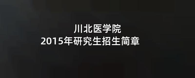 2015年考研招生简章:川北医学院2015年硕士研究生招生简章