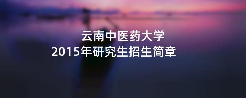 2015年考研招生简章:云南中医药大学2015年研究生招生简章