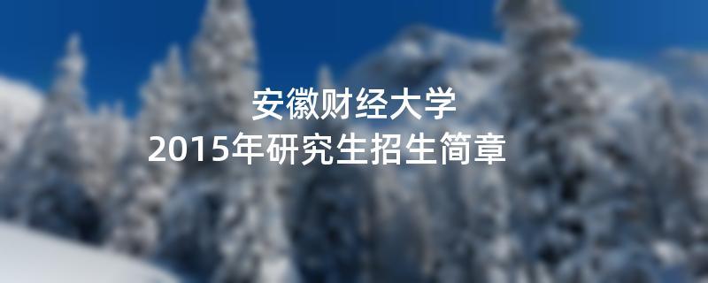 2015年考研招生简章:安徽财经大学2015年研究生招生简章