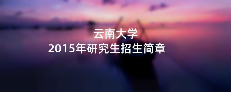 2015年考研招生简章:云南大学2015年硕士研究生招生简章