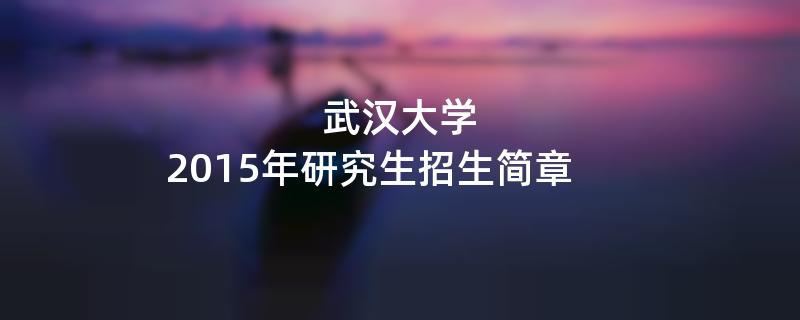 2015年武汉大学招收攻读硕士学位研究生简章