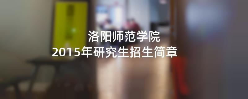 2015年考研招生简章:洛阳师范学院2015年硕士研究生招生简章