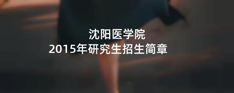 2015年考研招生简章:沈阳医学院2015年研究生招生简章