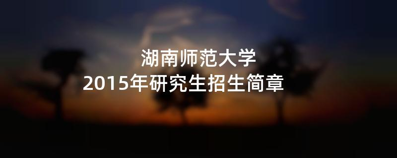 2015年考研招生简章:2015年湖南师范大学考研招生简章