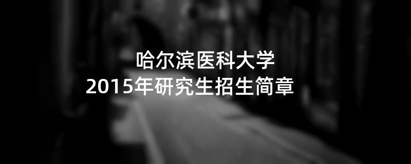 2015年考研招生简章:哈尔滨医科大学2015年研究生招生简章