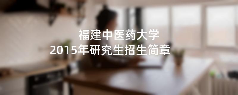 2015年福建中医药大学考研招生简章