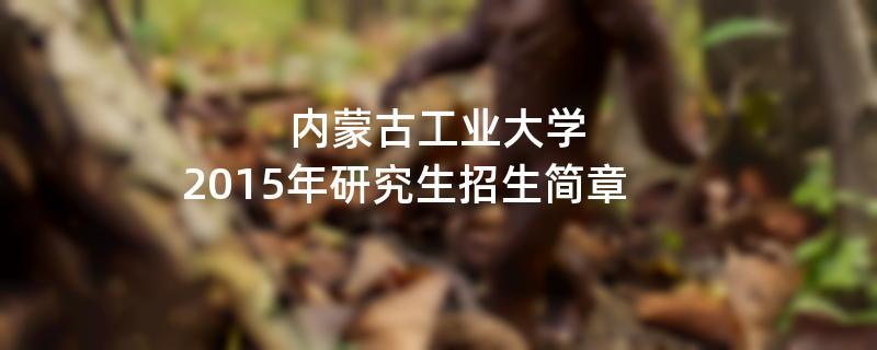 2015年考研招生简章:内蒙古工业大学2015年研究生招生简章