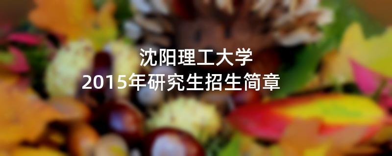2015年考研招生简章:沈阳理工大学2015年硕士研究生招生简章