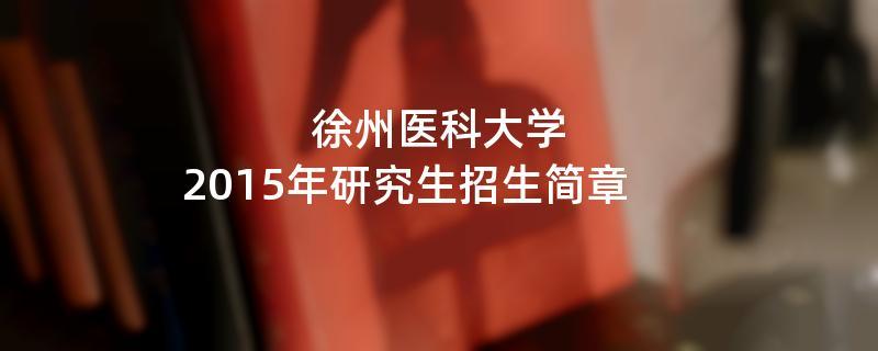 2015年考研招生简章:2015年徐州医科大学考研招生简章