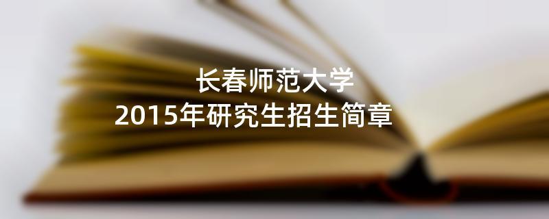 2015年考研招生简章:长春师范大学2015年研究生招生简章