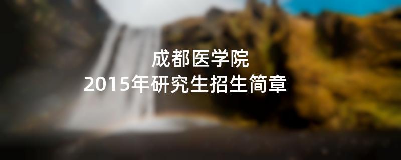 2015年考研招生简章:成都医学院2015年研究生招生简章